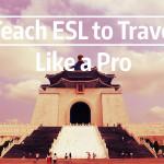 Teach ESL Abroad to Travel Like a Pro